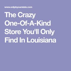 The Crazy One-Of-A-Kind Store You'll Only Find In Louisiana