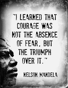 """I learned that courage was not the absence of fear, but the triumph over it. The brave... is not [one] who does not feel afraid, but... who conquers that fear."" ― Nelson Mandela"