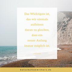 Das Wichtigste ist, das wir niemals aufhören daran zu glauben, dass ein neuer Anfang immer möglich ist. www.botschaftenmitherz.de