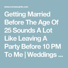 Getting Married Before The Age Of 25 Sounds A Lot Like Leaving A Party Before 10 PM To Me | Weddings Ecard