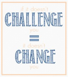 Don't be afraid of a little challenge in life.