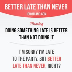 """""""Better late than never"""" means """"doing something late is better than not doing…"""