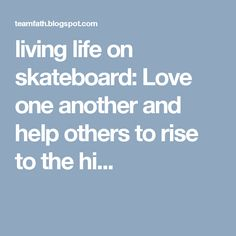 living life on skateboard: Love one another and help others to rise to the hi...