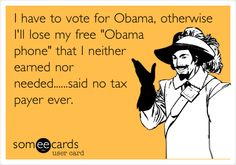 "I have to vote for Obama, otherwise I'll lose my free ""Obama phone"" that I neither earned nor needed......said no tax payer ever. 
