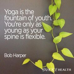"""""""Yoga is the fountain of youth. You're only as young as your spine is flexible."""" -Bob Harper"""