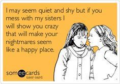 I may seem quiet and shy but if you mess with my sisters I will show you crazy that will make your nightmares seem like a happy place.