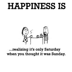 Happiness is, realizing it's only Saturday. - Cute Happy Quotes