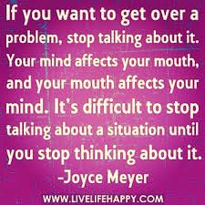 If you want to get over a problem, stop talking about it. Your mind affects your mouth, and your mouth affects your mind... #Daily #Inspirational #Quotes
