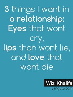 3 things I want in a relationship: Eyes that wont cry, lips than wont lie, and love that wont die, ~ Wiz Khalifa <3 Love Sayings #quotes, #love, #sayings, https://apps.facebook.com/yangutu