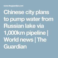 Chinese city plans to pump water from Russian lake via 1,000km pipeline | World news | The Guardian