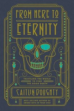 From Here To Eternity: Travelling The World To Find The Good Death by Caitlin Doughty - Finished 1/14/2018