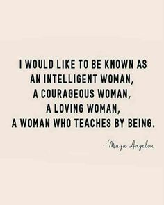 """I would like to be known as an intelligent woman, a courageous woman, a loving woman, a woman who teaches by being."" — Maya Angelou"