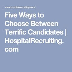 Five Ways to Choose Between Terrific Candidates | HospitalRecruiting.com