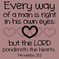 """Proverbs 21:2 - """"Every way of a man is right in his own eyes: but the LORD pondereth the hearts."""""""