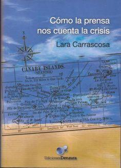 Cómo la prensa nos cuenta la crisis: el desempleo y la exclusión social en la prensa canaria en la primera fase de la actual crisis económica (agosto 2007 - enero 2009) / Lara Carrascosa Puertas. http://absysnetweb.bbtk.ull.es/cgi-bin/abnetopac01?TITN=516610