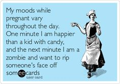 Free and Funny Pregnancy Ecard: My moods while pregnant vary throughout the day. One minute I am happier than a kid with candy, and the next minute I am a zombie and want to rip someone's face off Create and send your own custom Pregnancy ecard. Weight Loss Meals, Mommy Quotes, Funny Quotes, Qoutes, Pregnancy Mood Swings, 5 Weeks Pregnant, Pregnant Meme, Funny Pregnancy Memes, Pregnancy Hormones