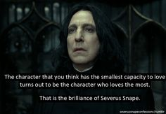 Severus Snape -- The character that you think has the smallest capacity to love turns out to be the chracter who loves the most. That is the brilliance of Severus Snape -- Harry Potter he absolutely broke my heart :-( Severus Hermione, Severus Rogue, Snape Harry, Severus Snape Quotes, Draco Malfoy, Harry Potter Quotes, Harry Potter Love, Hp Quotes, Life Quotes