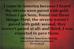 """Old Italian saying:  """"I came to America because I heard the streets were paved with gold. When I got here, I found out three things: first, the streets weren't paved with gold; second, they weren't paved at all; and third, I was expected to pave them."""" (""""Ellis Island:  Realizing the American Dream,"""" Town  Country)"""