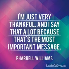 I'm just very thankful. And I say that a lot because that's the most important message. Pharrell Williams