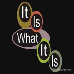 It is what it is! ...