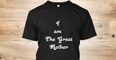 Discover I Am The Great Mother T-Shirt from Primordial Goddess 87, a custom product made just for you by Teespring. With world-class production and customer support, your satisfaction is guaranteed. - I created this tee specifically for those women...