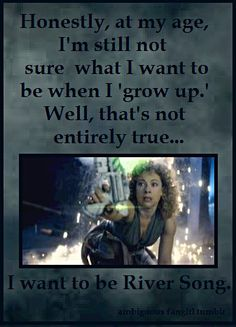 Exactly. I want To be River Song when I grow up. (And I didn't make this image like the last couple... I'm not alone in this!)
