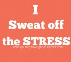 I sweat off the stress