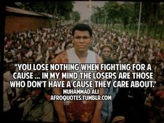 you lose nothing when fighting for a cause...in my mind the losers are those who don't have a cause they care about