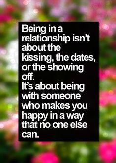 Being in a relationship isn't about the kissing, the dates, or the showing off. It's about being with someone who makes you happy in a way that no one else can. thedailyquotes.com