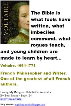 The Bible is what fools have written, what imbeciles command, what rogues teach, and young children are made to learn by heart - Voltaire