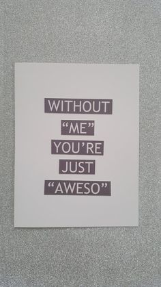 "Without ""me"" you're just ""aweso"""