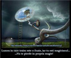 Lumea in care traim este o iluzie, iar tu esti magicianul...Nu te pierde in propria magie!