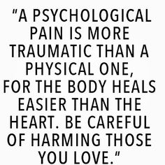 """""""A psychological pain is more traumatic than a physical one, for the body heals easier than the heart. Be careful of harming those you love."""" Couldn't be more true."""