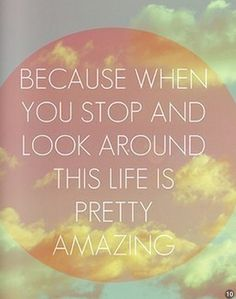 """""""Because when you stop and look around, this life is pretty amazing."""""""