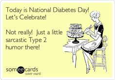 Today is National Diabetes Day! Let's Celebrate! Not really! Just a little sarcastic Type 2 humor there!