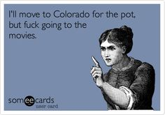 I'll move to Colorado for the pot, but fuck going to the movies.