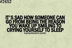 it's sad how someone can go from being the reason you wake up smiling to crying yourself to sleep