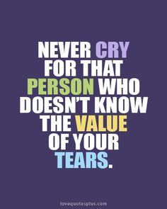 Never cry for that person who doesn't know the value of your tears--if only it was that simple