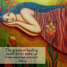 """""""The greatest healing would be to wake up from what we are not."""" ~ Mooji"""