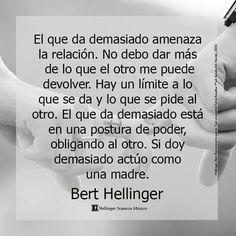 ... Bert Hellinger. El que da demasiado amenaza la relación. No debo dar más de lo que el otro me puede devolver...