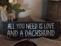 All You Need Is Love And A Dachshund  Wooden Sign