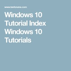 Windows 10 Tutorial Index Windows 10 Tutorials