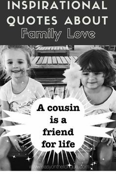 Inspirational Quotes about Family Love – Special Moments in Life.  A cousin is a friend for life to a sister that is always a reminder of your childhood.  Click through and please share our images to one of your appropriate boards or social media account!  More at www.easyonthetongue.com via @https://www.pinterest.com/amandane/