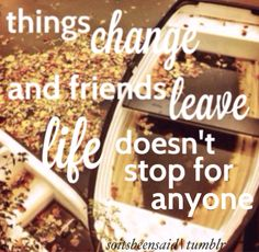 Quote Quotes Quoted Quotation Quotations things change and friends leave life doesn't stop for anyone truth