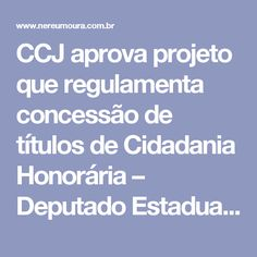 CCJ aprova projeto que regulamenta concessão de títulos de Cidadania Honorária – Deputado Estadual Nereu Moura – PMDB PR