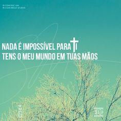 """""""Nada é impossível para Ti, Tens o meu mundo em Tuas mãos"""""""