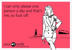 Funny Confession Ecard: I can only please one person a day and that's me, so fuck off.