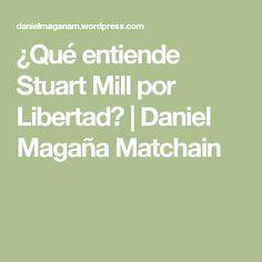 ¿Qué entiende Stuart Mill por Libertad?   Daniel Magaña Matchain