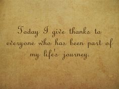 Today I give thanks to everyone who has been part of my life's journey.