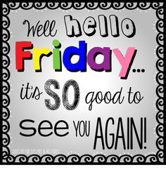 Well Hello Friday...Its So Good To See You Again friday friday quotes hello friday friday images friday quotes and sayings friday sayings